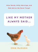 Like My Mother Always Said... : Wise Words, Witty Warnings, and Odd Advice We Never Forget - Erin McHugh