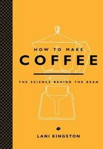 How to Make Coffee : The Science Behind the Bean - Joseph Murray Malone