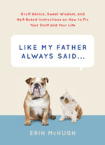 Like My Father Always Said... : Gruff Advice, Sweet Wisdom, and Half-Baked Instructions on How to Fix Your Stuff and Your Life - Erin McHugh