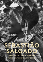 The Scent of a Dream : Travels in the World of Coffee - Sebastiao Salgado