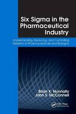 Six Sigma in the Pharmaceutical Industry : Understanding, Reducing, and Controlling Variation in Pharmaceuticals and Biologics - Brian K. Nunnally