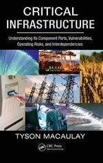 Critical Infrastructure : Understanding its Component Parts, Vulnerabilities, Operating Risks, and Interdependencies - Tyson Macaulay