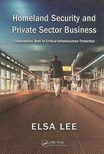 Homeland Security and Private Sector Business : Corporations' Role in Critical Infrastructure Protection - Elsa Lee