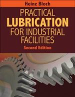 Practical Lubrication for Industrial Facilities : How to Achieve High Reliability & Availability - Heinz P Bloch