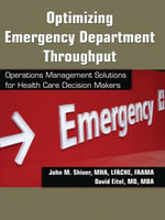 Optimizing Emergency Department Throughput : Operations Management Solutions for Health Care Decision Makers - John M. Shiver