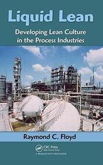 Liquid Lean : Developing Lean Culture in the Process Industries - Raymond C. Floyd