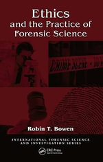 Ethics and the Practice of Forensic Science - Robin T. Bowen