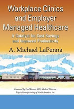 Workplace Clinics and Employer Managed Healthcare : A Catalyst for Cost Savings and Improved Productivity - A. Michael La Penna