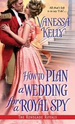 How to Plan a Wedding for a Royal Spy : Renegade Royals - Vanessa Kelly