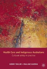 Health Care and Indigenous Australians : Cultural Safety in Practice - Kerry Taylor