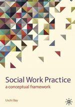 Social Work Practice : A Conceptual Framework - Uschi Bay
