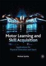 Motor Learning and Skill Acquisition : Applications for Physical Education and Sport - Michael Spittle