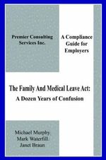 Family And Medical Leave Act :  A Dozen Years of Confusion: A Compliance Guide for Employers - Michael Murphy