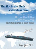 The Sky is the Limit in International Trade : How to Make a Fortune in Import Business - Wayne Chen