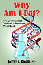 Why Am I Fat? :  How Understanding Can Lead to Permanent Weight Loss. - Jeffrey C. Brown MD