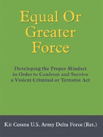 Equal Or Greater Force : Developing the Proper Mindset in Order to Confront and Survive a Violent Criminal or Terrorist Act - Kit Cessna