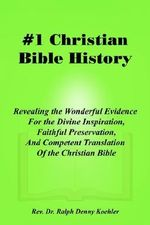 Christian Bible History 1 : Revealing the Wonderful Evidence for the Divine Inspiration, Faithful Preservation, and Competent Translation of the C - Rev Dr Ralph Denny Koehler