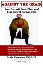 Against the Grain :  Free Yourself from Flour and Lose Weight Permanently - Sandy Thompson