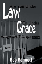 Are You Under Law Or Under Grace? :  Being Free to Love God Daily - Bob Bennett