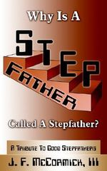 Why Is A Stepfather Called A Stepfather? :  A Tribute to Good Stepfathers - J. F. McCormick III