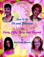 How to Be Fit And Fabulous at Forty, Fifty, Sixty And Beyond - Rose Emily Johnson