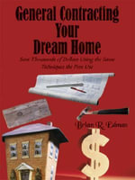 General Contracting Your Dream Home : Save Thousands of Dollars Using the Same Techniques the Pros Use - Brian R. Edman