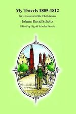 My Travels 1805-1812 : Travel Journal of the Clothshearer Johann David Scholtz - Johann David Scholtz