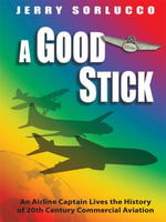 A Good Stick : An Airline Captain Lives the History of 20th Century Commercial Aviation - Jerry Sorlucco