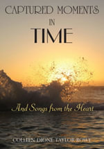 CAPTURED MOMENTS IN TIME : And Songs from the Heart - Colleen Dione Taylor-Rowe