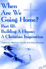 When Are We Going Home? :  Part III- Building a House: A Christian Inspiration - Deborah Mabray Caudle