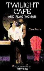 Twilight Cafe and Flag Woman : Two Plays - Tony Hall