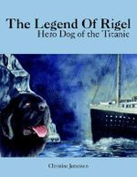 Legend Of Rigel :  Hero Dog of the Titanic - Christine Jamesson