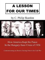A Lesson for Our Times : How America Kept the Peace in the Hungary-suez Crisis of 1956 - C. Philip Skardon