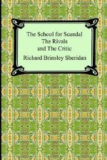 The School for Scandal, the Rivals, and the Critic - Richard Brinsley Sheridan