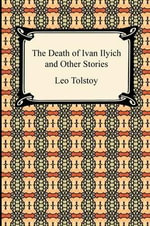 The Death of Ivan Ilyich and Other Stories - Count Leo Nikolayevich Tolstoy