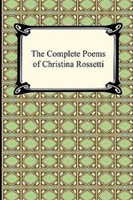The Complete Poems of Christina Rossetti - Christina Rossetti