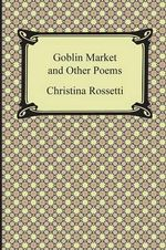 Goblin Market and Other Poems - Christina Georgina Rossetti