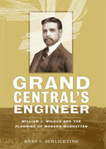 Grand Central's Engineer : William J. Wilgus and the Planning of Modern Manhattan - Kurt C. Schlichting