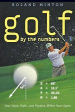Golf by the Numbers : How Stats, Math, and Physics Affect Your Game - Roland B. Minton