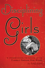 Disciplining Girls : Understanding the Origins of the Classic Orphan Girl Story - Joe Sutliff Sanders