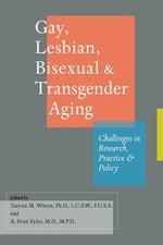 Gay, Lesbian, Bisexual, and Transgender Aging : Challenges in Research, Practice, and Policy