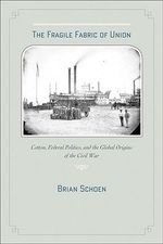 The Fragile Fabric of Union : Cotton, Federal Politics, and the Global Origins of the Civil War - Brian Schoen