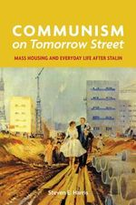 Communism on Tomorrow Street : Mass Housing and Everyday Life After Stalin - Steven E. Harris