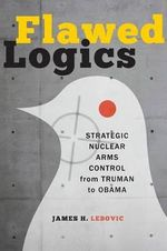 Flawed Logics : Strategic Nuclear Arms Control from Truman to Obama - James H. Lebovic