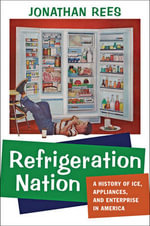 Refrigeration Nation : A History of Ice, Appliances, and Enterprise in America - Jonathan Rees