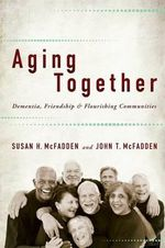 Aging Together : Dementia, Friendship, and Flourishing Communities - Susan H. McFadden