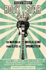 Rock Star : The Making of Musical Icons from Elvis to Springsteen - David R. Shumway