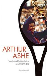 Arthur Ashe : Tennis and Justice in the Civil Rights Era - Eric Allen Hall
