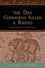 The Day Commodus Killed a Rhino : Understanding the Roman Games - Jerry Toner