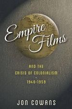 Empire Films and the Crisis of Colonialism, 1946-1959 - Jon Cowans